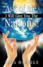 Ask of Me, I Will Give You the Nations! by Tara Daniels (2011, Paperback)