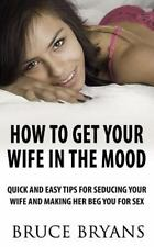 How To Get Your Wife In The Mood: Quick And Easy Tips For Seducing Your Wife And