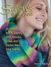 Scarves in the Round : 25 Knitted Infinity Scarves, Neck Warmers, Cowls, and...
