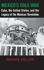 Mexico's Cold War: Cuba, the United States, and the Legacy of the Mexican Revolu
