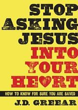 Stop Asking Jesus into Your Heart : How to Know for Sure You Are Saved by J. D.…