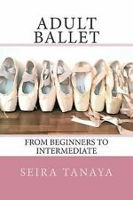Adult Ballet : From Beginners to Intermediate by Seira Tanaya (2014, Paperback)