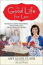 The Good Life for Less : Giving Your Family Great Meals, Good Times, and a...