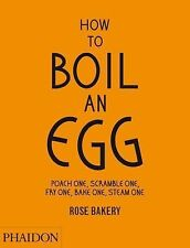 How to Boil an Egg: Poach One, Scramble One, Fry One, Bake One, Steam One by Ca