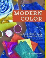 Modern Color : An Illustrated Guide to Dyeing Fabric for Modern Quilts by Kim...