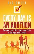 Every Day Is an Audition: Thoughts on Life, Love, and Faith in College and Beyon
