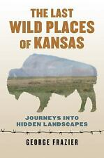 The Last Wild Places of Kansas : Journeys into Hidden Landscapes by George...
