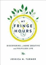 My Fringe Hours : Discovering a More Creative and Fulfilled Life by Jessica...