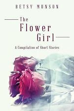 The Flower Girl : A Compilation of Short Stories by Betsy Munson (2014,...