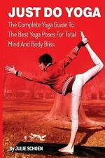 Just Do Yoga : The Complete Yoga Guide to the Best Yoga Poses for Total Mind...