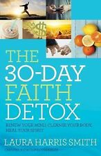 The 30-Day Faith Detox : Renew Your Mind, Cleanse Your Body, Heal Your Spirit...