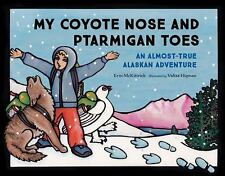 My Coyote Nose and Ptarmigan Toes : An Almost-True Alaskan Adventure by Erin...