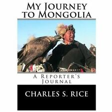 My Journey to Mongolia : A Reporter's Journal by Charles S. Rice (2012,...