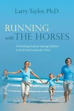Running with the Horses: A Parenting Guide for Raising Children to be Servant-Le