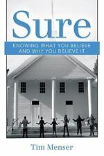 Sure : Knowing What You Believe and Why You Believe It by Tim Menser (2015,...