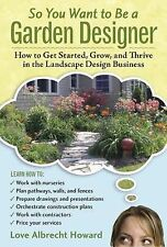So You Want to Be a Garden Designer: How to Get Started, Grow, and Thrive in...