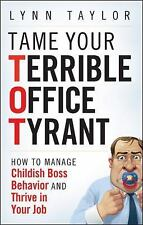 Tame Your Terrible Office Tyrant: How to Manage Childish Boss Behavior and Thriv