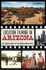 Location Filming in Arizona : The Screen Legacy of the Grand Canyon State by...