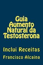 Guia Aumento Natural Da Testosterona : Inclui Receitas by Francisco Alcaina...