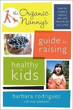 The Organic Nanny's Guide to Raising Healthy Kids : How to Create a Natural...