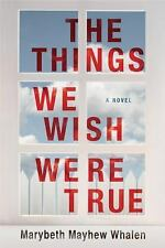 The Things We Wish Were True by Marybeth Mayhew Whalen [Paperback]