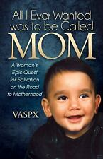 All I Ever Wanted Was to Be Called Mom : A Woman's Epic Quest by VASPX