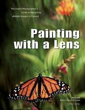 Painting with a Lens : The Digital Photographer's Guide to Designing Artistic...