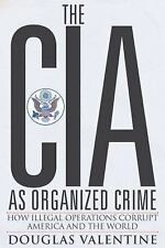 The CIA as Organized Crime : How Illegal Operations Corrupt America and the...