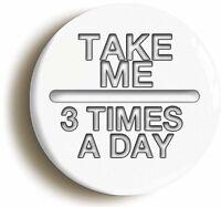 TAKE ME 3 TIMES A DAY BADGE BUTTON PIN (1inch/25mm) HOSPITAL FANCY DRESS NURSE