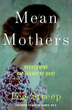 Mean Mothers : Overcoming the Legacy of Hurt by Peg Streep (2009, Hardcover)