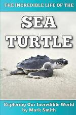 The Incredible Life of the Sea Turtle : Fun Animal Ebooks for Adults and Kids...