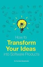 How to Transform Your Ideas into Software Products : A Step-By-step Guide for...