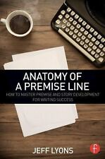 Anatomy of a Premise Line : How to Master Premise and Story Development for...