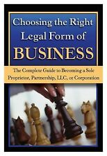 Choosing the Right Legal Form of Business : The Complete Guide to Becoming a...