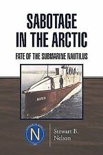 Sabotage in the Arctic : Fate of the Submarine Nautilus by Stewart B. Nelson...