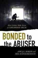 Bonded to the Abuser : How Victims Make Sense of Childhood Abuse by Amy J. L....