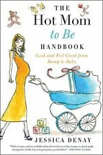 The Hot Mom to Be Handbook : Look and Feel Great from Bump to Baby by Jessica...