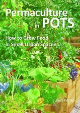 Permaculture in Pots : How to Grow Food in Small Urban Spaces by Juliet Kemp...