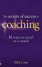 The Secrets of Success in Coaching: 12 Ways to Excel as a Coach by Mick Cope...