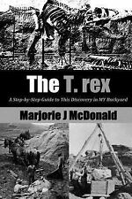 The T. Rex : A Step-By-Step Guide to This Discovery in MY Backyard by...