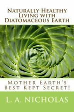 Naturally Healthy Living with Diatomaceous Earth : You, Your Home, and Your...