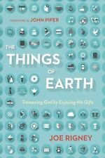 The Things of Earth : Treasuring God by Enjoying His Gifts by Joe Rigney...