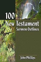 100 New Testament Sermon Outlines .. Phillips, John