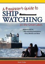 Ship Watching on the Great Lakes : Where to Go and What to Look For by Brett...