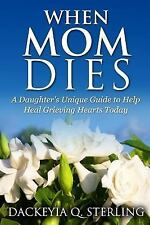 When Mom Dies : A Daughter's Unique Guide to Help Heal Grieving Hearts Today...