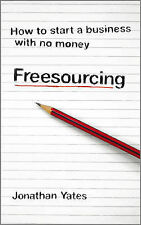 Freesourcing: How to Start a Business with No Money by Jonathan R.S. Yates...