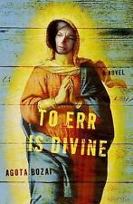 To Err Is Divine : A Novel by Agota Bozai (2004, Hardcover) First Edition
