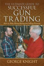 The Ultimate Guide to Successful Gun Trading : How to Make Money Buying and...