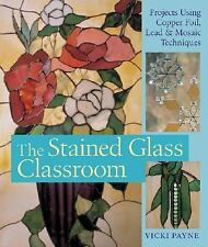 The Stained Glass Classroom: Projects Using Copper Foil, Lead & Mosaic Technique