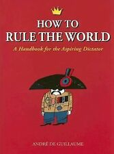 How to Rule the World: A Handbook for the Aspiring Dictator, de Guillaume, Andre